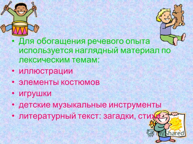Для обогащения речевого опыта используется наглядный материал по лексическим темам: иллюстрации элементы костюмов игрушки детские музыкальные инструменты литературный текст: загадки, стихи.