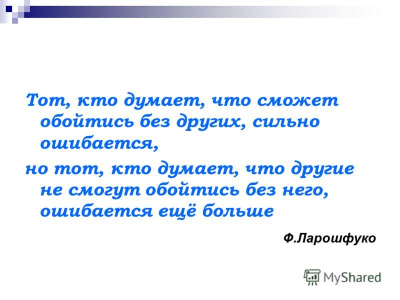 Тот, кто думает, что сможет обойтись без других, сильно ошибается, но тот, кто думает, что другие не смогут обойтись без него, ошибается ещё больше Ф.Ларошфуко
