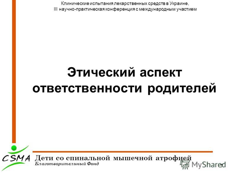 7 Этический аспект ответственности родителей Дети со спинальной мышечной атрофией Благотворительный Фонд Клинические испытания лекарственных средств в Украине, III научно-практическая конференция с международным участием