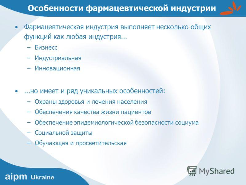 aipm Ukraine Особенности фармацевтической индустрии Фармацевтическая индустрия выполняет несколько общих функций как любая индустрия... –Бизнесс –Индустриальная –Инновационная...но имеет и ряд уникальных особенностей: –Охраны здоровья и лечения насел