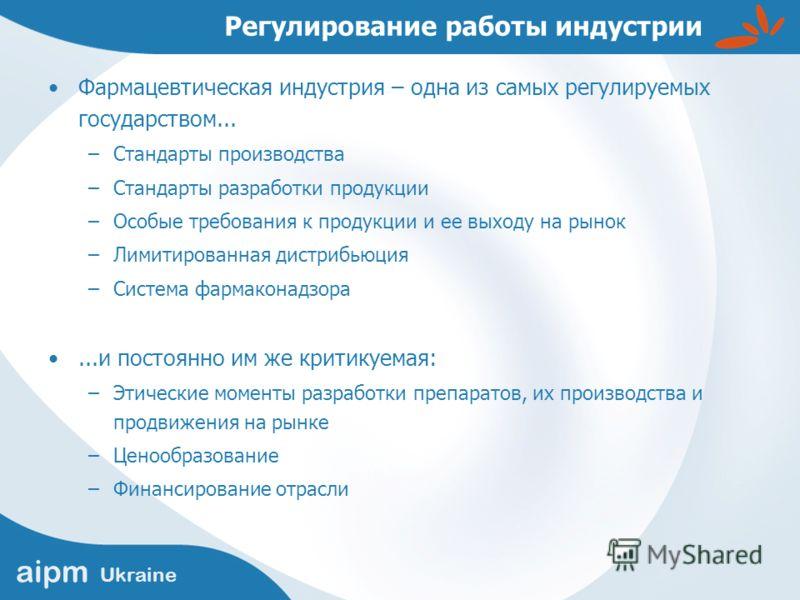 aipm Ukraine Регулирование работы индустрии Фармацевтическая индустрия – одна из самых регулируемых государством... –Стандарты производства –Стандарты разработки продукции –Особые требования к продукции и ее выходу на рынок –Лимитированная дистрибьюц