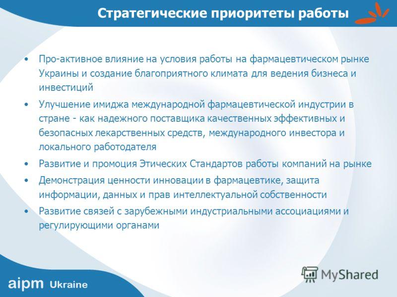 aipm Ukraine Стратегические приоритеты работы Про-активное влияние на условия работы на фармацевтическом рынке Украины и создание благоприятного климата для ведения бизнеса и инвестиций Улучшение имиджа международной фармацевтической индустрии в стра