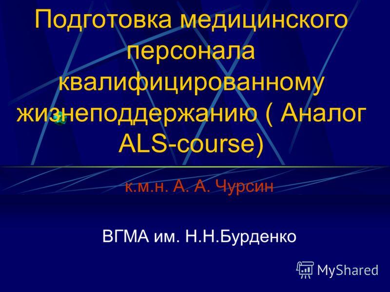 Подготовка медицинского персонала квалифицированному жизнеподдержанию ( Аналог ALS-course) к.м.н. А. А. Чурсин ВГМА им. Н.Н.Бурденко