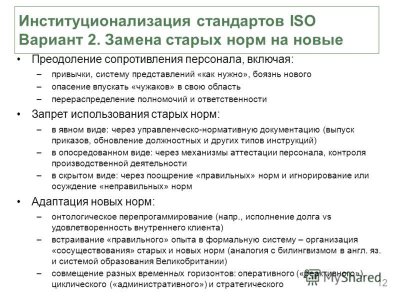 12 Институционализация стандартов ISO Вариант 2. Замена старых норм на новые Преодоление сопротивления персонала, включая: –привычки, систему представлений «как нужно», боязнь нового –опасение впускать «чужаков» в свою область –перераспределение полн