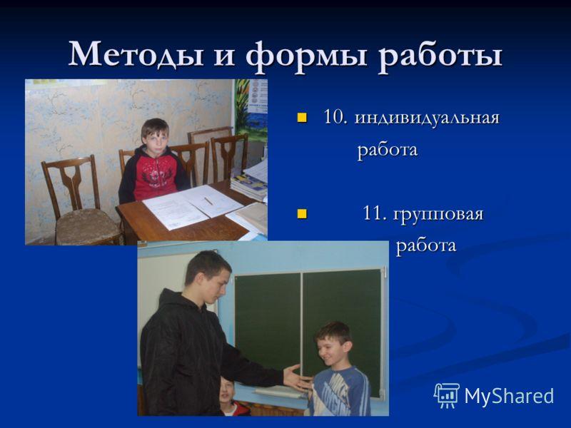 Методы и формы работы 10. индивидуальная работа 11. групповая работа