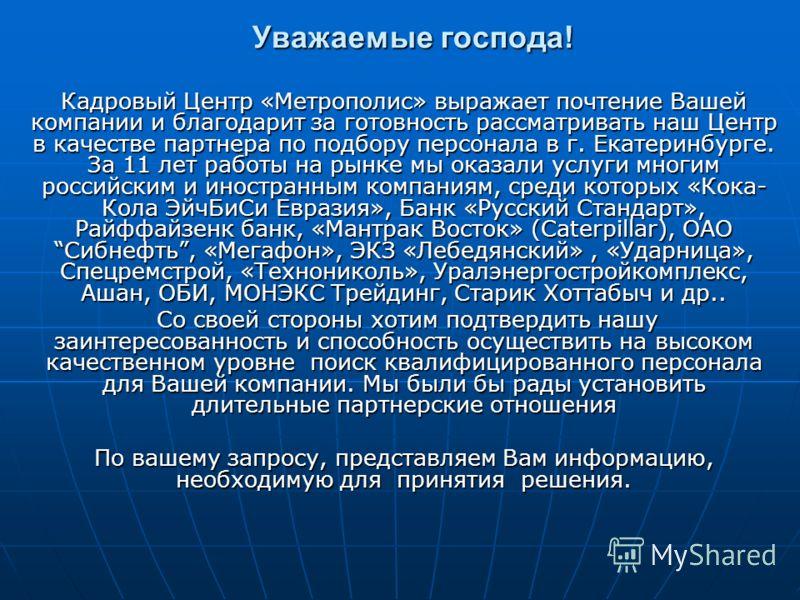 Уважаемые господа! Кадровый Центр «Метрополис» выражает почтение Вашей компании и благодарит за готовность рассматривать наш Центр в качестве партнера по подбору персонала в г. Екатеринбурге. За 11 лет работы на рынке мы оказали услуги многим российс