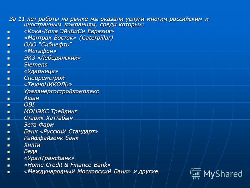 За 11 лет работы на рынке мы оказали услуги многим российским и иностранным компаниям, среди которых: За 11 лет работы на рынке мы оказали услуги многим российским и иностранным компаниям, среди которых: «Кока-Кола ЭйчБиСи Евразия» «Кока-Кола ЭйчБиСи