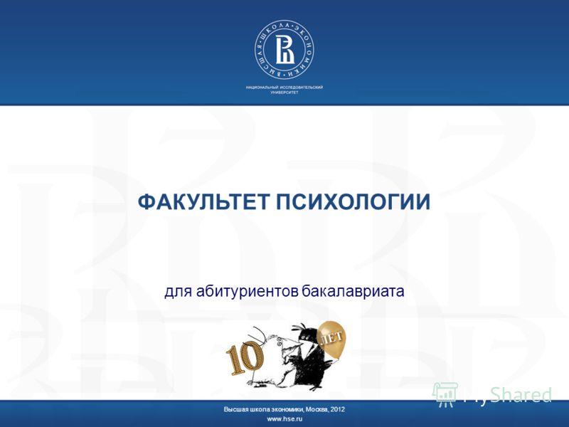ФАКУЛЬТЕТ ПСИХОЛОГИИ для абитуриентов бакалавриата Высшая школа экономики, Москва, 2012 www.hse.ru