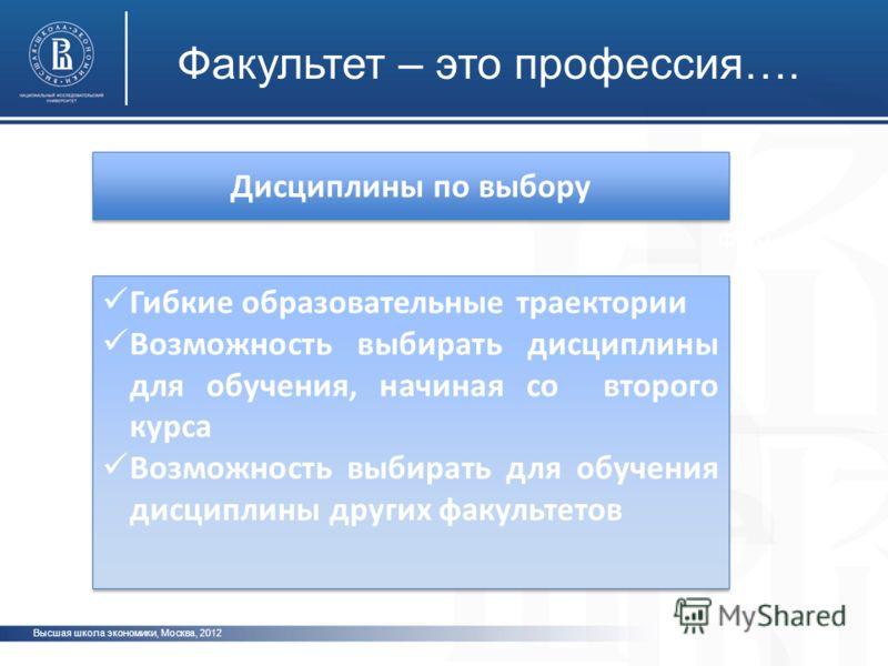 Высшая школа экономики, Москва, 2012 Факультет – это профессия…. фото Дисциплины по выбору Гибкие образовательные траектории Возможность выбирать дисциплины для обучения, начиная со второго курса Возможность выбирать для обучения дисциплины других фа