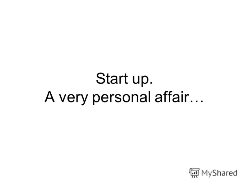 Start up. A very personal affair…