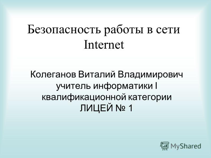 Безопасность работы в сети Internet Колеганов Виталий Владимирович учитель информатики I квалификационной категории ЛИЦЕЙ 1