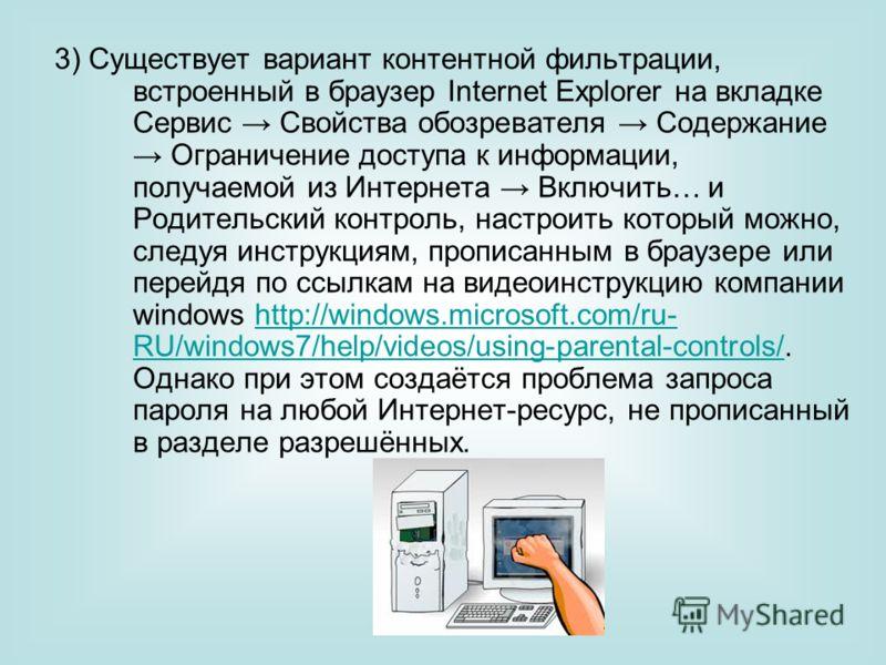 3) Существует вариант контентной фильтрации, встроенный в браузер Internet Explorer на вкладке Сервис Свойства обозревателя Содержание Ограничение доступа к информации, получаемой из Интернета Включить… и Родительский контроль, настроить который можн