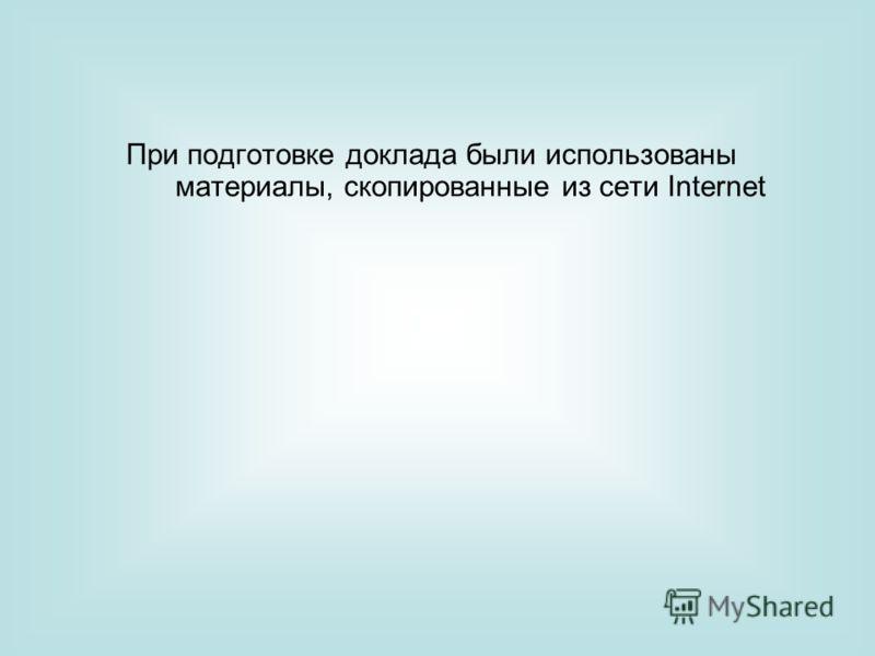При подготовке доклада были использованы материалы, скопированные из сети Internet
