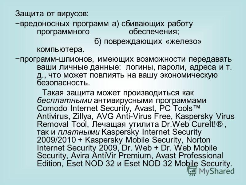 Защита от вирусов: вредоносных программ а) сбивающих работу программного обеспечения; б) повреждающих «железо» компьютера. программ-шпионов, имеющих возможности передавать ваши личные данные: логины, пароли, адреса и т. д., что может повлиять на вашу