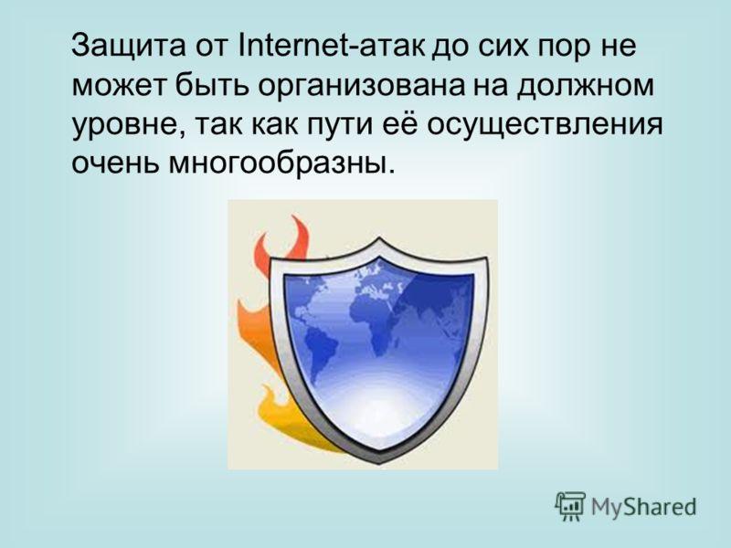 Защита от Internet-атак до сих пор не может быть организована на должном уровне, так как пути её осуществления очень многообразны.