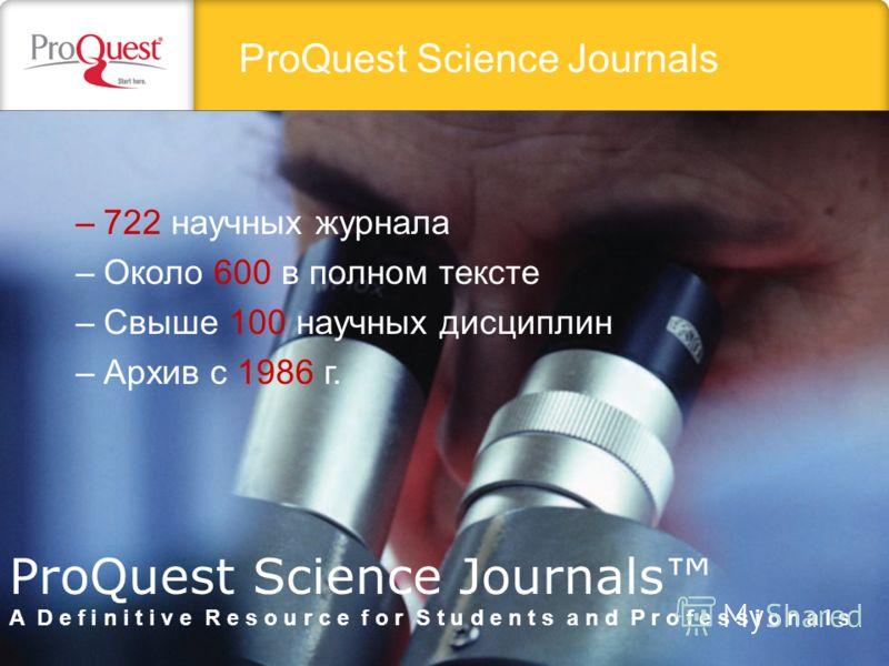 ProQuest Science Journals –722 научных журнала –Около 600 в полном тексте –Свыше 100 научных дисциплин –Архив с 1986 г. ProQuest Science Journals A D e f i n i t i v e R e s o u r c e f o r S t u d e n t s a n d P r o f e s s i o n a l s
