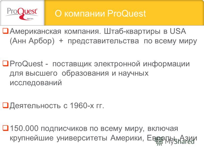 Американская компания. Штаб-квартиры в USA (Анн Арбор) + представительства по всему миру ProQuest - поставщик электронной информации для высшего образования и научных исследований Деятельность с 1960-х гг. 150.000 подписчиков по всему миру, включая к
