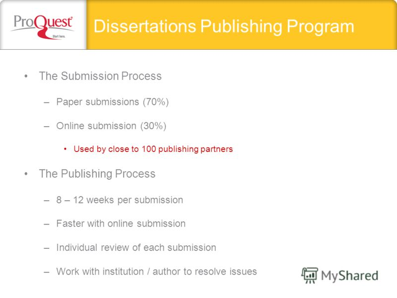 Dissertations Publishing Program The Submission Process –Paper submissions (70%) –Online submission (30%) Used by close to 100 publishing partners The Publishing Process –8 – 12 weeks per submission –Faster with online submission –Individual review o