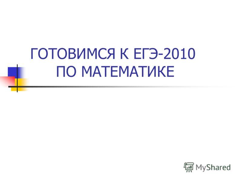 ГОТОВИМСЯ К ЕГЭ-2010 ПО МАТЕМАТИКЕ
