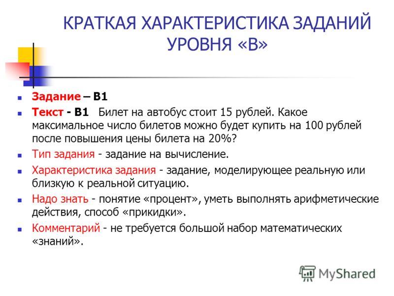 КРАТКАЯ ХАРАКТЕРИСТИКА ЗАДАНИЙ УРОВНЯ «В» Задание – В1 Текст - B1 Билет на автобус стоит 15 рублей. Какое максимальное число билетов можно будет купить на 100 рублей после повышения цены билета на 20%? Тип задания - задание на вычисление. Характерист
