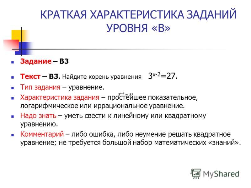 КРАТКАЯ ХАРАКТЕРИСТИКА ЗАДАНИЙ УРОВНЯ «В» Задание – В3 Текст – B3. Найдите корень уравнения 3 х-2 =27. Тип задания – уравнение. Характеристика задания – простейшее показательное, логарифмическое или иррациональное уравнение. Надо знать – уметь свести