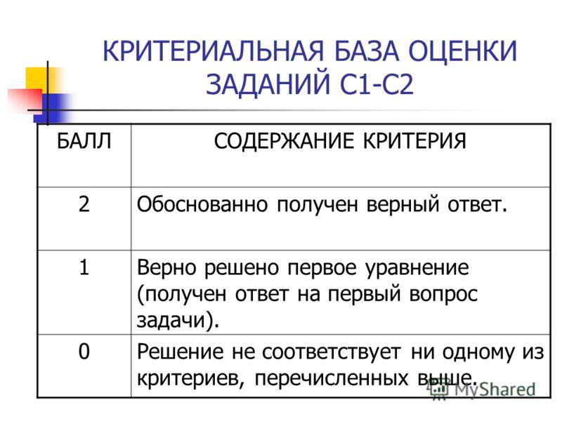 КРИТЕРИАЛЬНАЯ БАЗА ОЦЕНКИ ЗАДАНИЙ С1-С2 БАЛЛСОДЕРЖАНИЕ КРИТЕРИЯ 2Обоснованно получен верный ответ. 1Верно решено первое уравнение (получен ответ на первый вопрос задачи). 0Решение не соответствует ни одному из критериев, перечисленных выше.