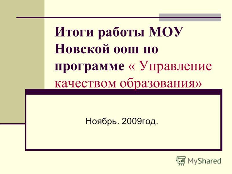 Итоги работы МОУ Новской оош по программе « Управление качеством образования» Ноябрь. 2009год.