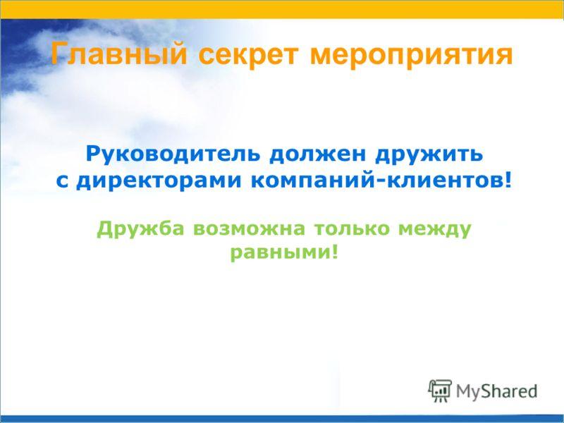 Главный секрет мероприятия Руководитель должен дружить с директорами компаний-клиентов! Дружба возможна только между равными!