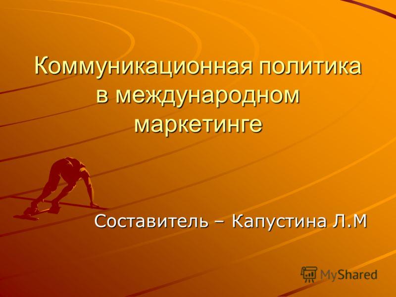 Коммуникационная политика в международном маркетинге Составитель – Капустина Л.М