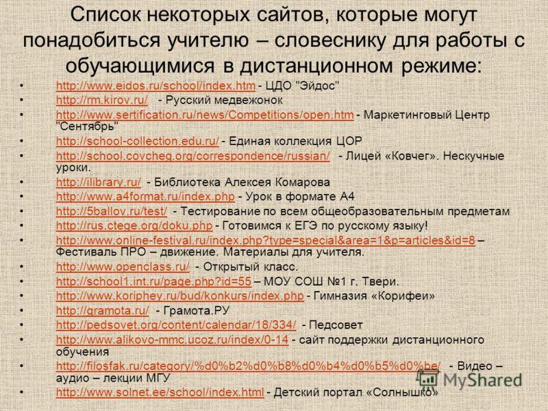 Список некоторых сайтов, которые могут понадобиться учителю – словеснику для работы с обучающимися в дистанционном режиме: http://www.eidos.ru/school/index.htm - ЦДО