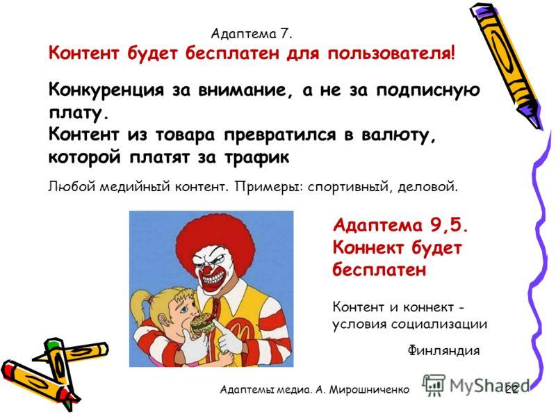 22Адаптемы медиа. А. Мирошниченко Адаптема 7. Контент будет бесплатен для пользователя! Конкуренция за внимание, а не за подписную плату. Контент из товара превратился в валюту, которой платят за трафик Адаптема 9,5. Коннект будет бесплатен Любой мед