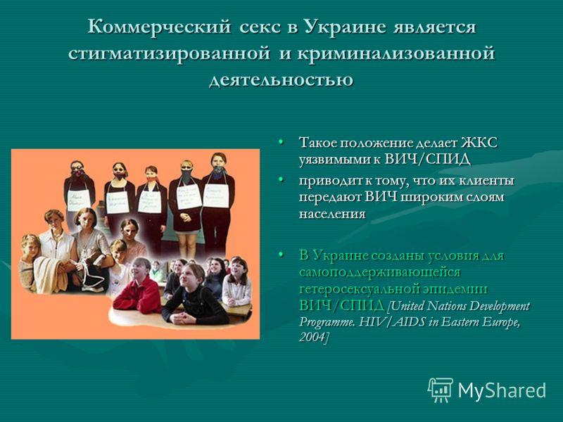 Коммерческий секс в Украине является стигматизированной и криминализованной деятельностью Такое положение делает ЖКС уязвимыми к ВИЧ/СПИД приводит к тому, что их клиенты передают ВИЧ широким слоям населения В Украине созданы условия для самоподдержив