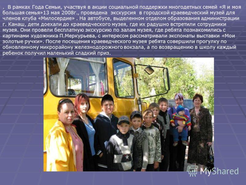 . В рамках Года Семьи, участвуя в акции социальной поддержки многодетных семей «Я и моя большая семья»13 мая 2008г., проведена экскурсия в городской краеведческий музей для членов клуба «Милосердие». На автобусе, выделенном отделом образования админи