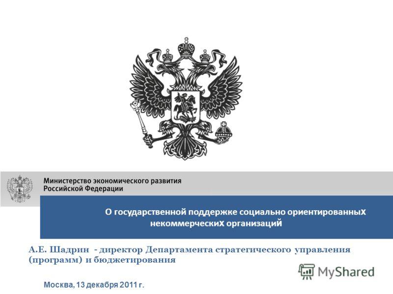 О государственной поддержке социально ориентированны х некоммерчески х организаци й Москва, 13 декабря 2011 г. А.Е. Шадрин - директор Департамента стратегического управления (программ) и бюджетирования