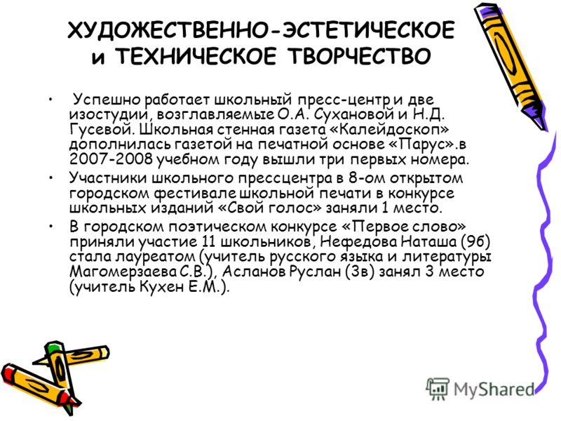 ХУДОЖЕСТВЕННО-ЭСТЕТИЧЕСКОЕ и ТЕХНИЧЕСКОЕ ТВОРЧЕСТВО Успешно работает школьный пресс-центр и две изостудии, возглавляемые О.А. Сухановой и Н.Д. Гусевой. Школьная стенная газета «Калейдоскоп» дополнилась газетой на печатной основе «Парус».в 2007-2008 у