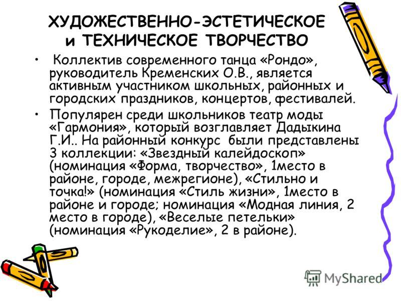 ХУДОЖЕСТВЕННО-ЭСТЕТИЧЕСКОЕ и ТЕХНИЧЕСКОЕ ТВОРЧЕСТВО Коллектив современного танца «Рондо», руководитель Кременских О.В., является активным участником школьных, районных и городских праздников, концертов, фестивалей. Популярен среди школьников театр мо