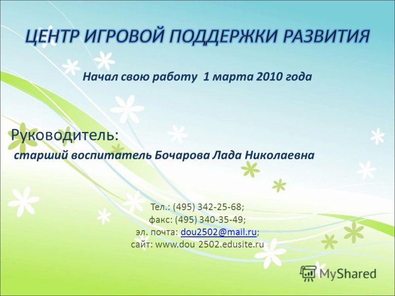 Начал свою работу 1 марта 2010 года Руководитель: старший воспитатель Бочарова Лада Николаевна Тел.: (495) 342-25-68; факс: (495) 340-35-49; эл. почта: dou2502@mail.ru;dou2502@mail.ru сайт: www.dou 2502.edusite.ru