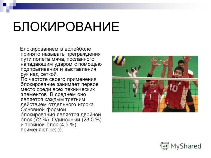 БЛОКИРОВАНИЕ Блокированием в волейболе принято называть преграждения пути полета мяча, посланного нападающим ударом с помощью подпрыгивания и выставления рук над сеткой. По частоте своего применения блокирование занимает первое место среди всех техни