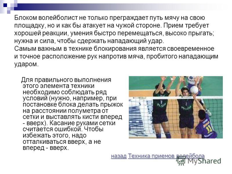Блоком волейболист не только преграждает путь мячу на свою площадку, но и как бы атакует на чужой стороне. Прием требует хорошей реакции, умения быстро перемещаться, высоко прыгать; нужна и сила, чтобы сдержать нападающий удар. Самым важным в технике