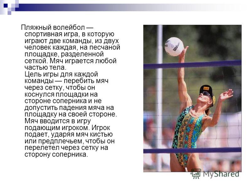 Пляжный волейбол спортивная игра, в которую играют две команды, из двух человек каждая, на песчаной площадке, разделенной сеткой. Мяч играется любой частью тела. Цель игры для каждой команды перебить мяч через сетку, чтобы он коснулся площадки на сто