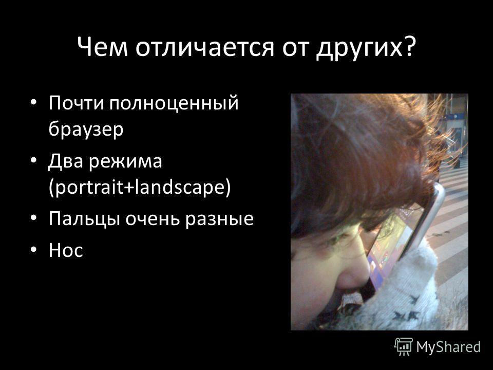 Чем отличается от других? Почти полноценный браузер Два режима (portrait+landscape) Пальцы очень разные Нос