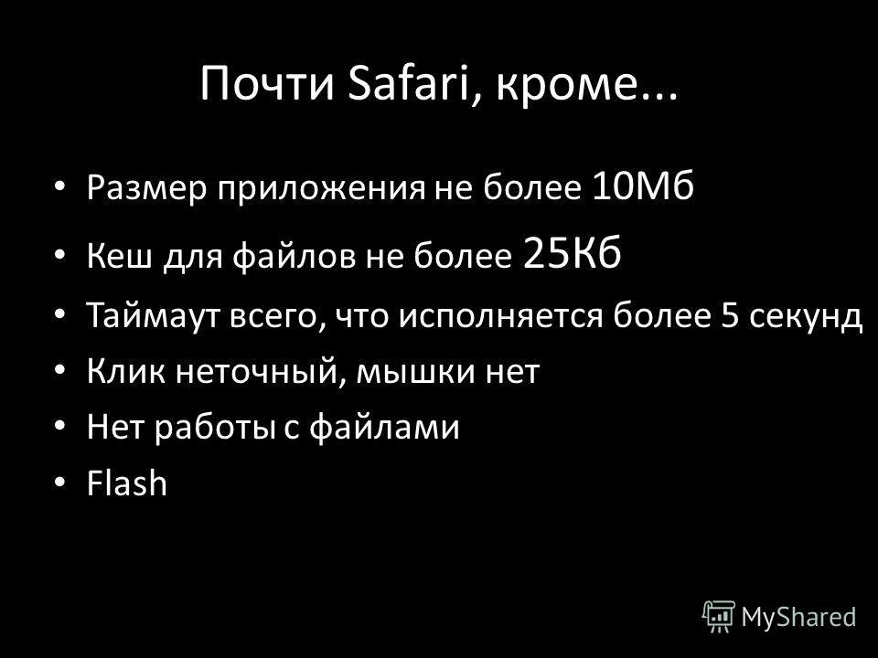 Почти Safari, кроме... Размер приложения не более 10Мб Кеш для файлов не более 25Кб Таймаут всего, что исполняется более 5 секунд Клик неточный, мышки нет Нет работы с файлами Flash