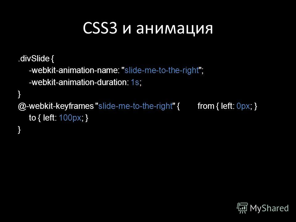 CSS3 и анимация.divSlide { -webkit-animation-name: slide-me-to-the-right; -webkit-animation-duration: 1s; } @-webkit-keyframes slide-me-to-the-right { from { left: 0px; } to { left: 100px; } }