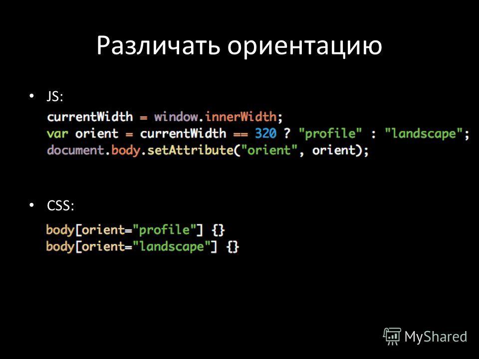 Различать ориентацию JS: currentWidth = window.innerWidth; var orient = currentWidth == 320 ? profile : landscape; document.body.setAttribute(orient, orient); CSS: body[orient=profile] {} body[orient=landscape] {}