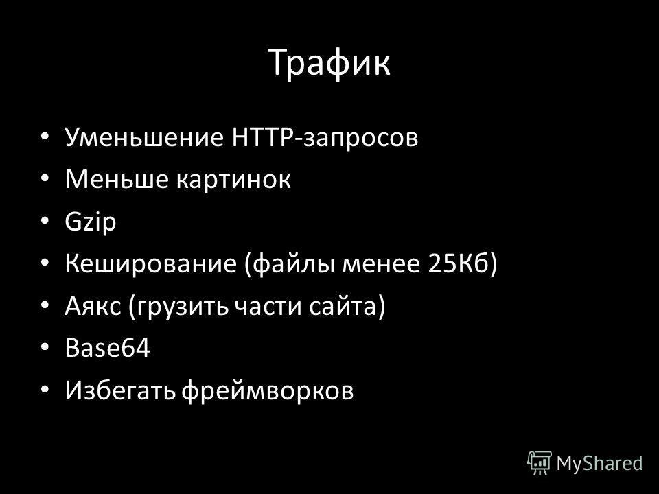 Трафик Уменьшение HTTP-запросов Меньше картинок Gzip Кеширование (файлы менее 25Кб) Аякс (грузить части сайта) Base64 Избегать фреймворков