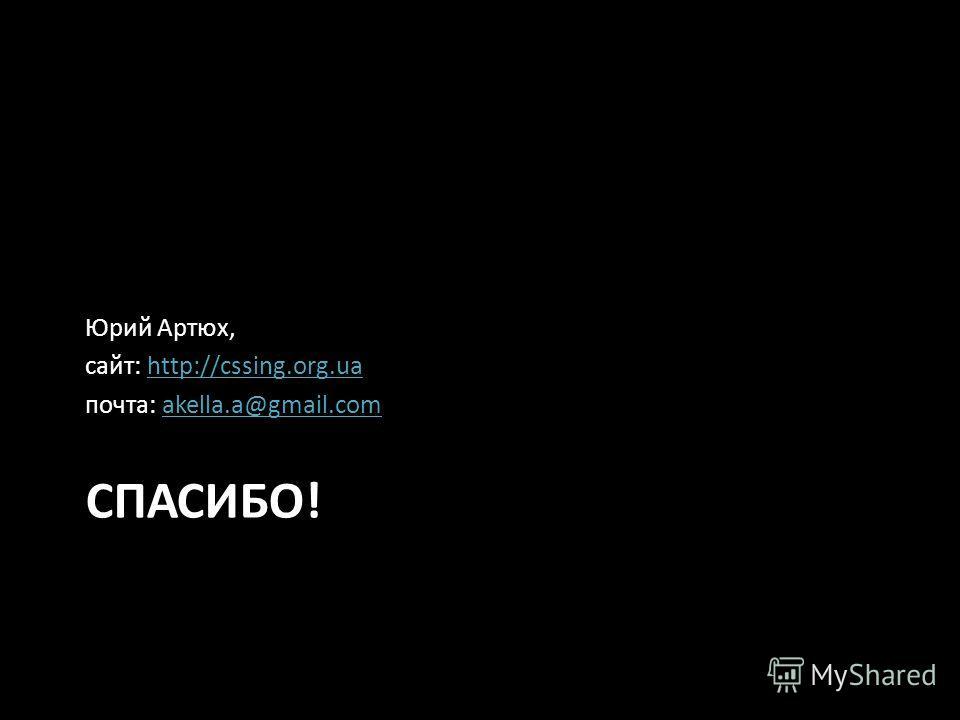СПАСИБО! Юрий Артюх, сайт: http://cssing.org.ua почта: akella.a@gmail.com