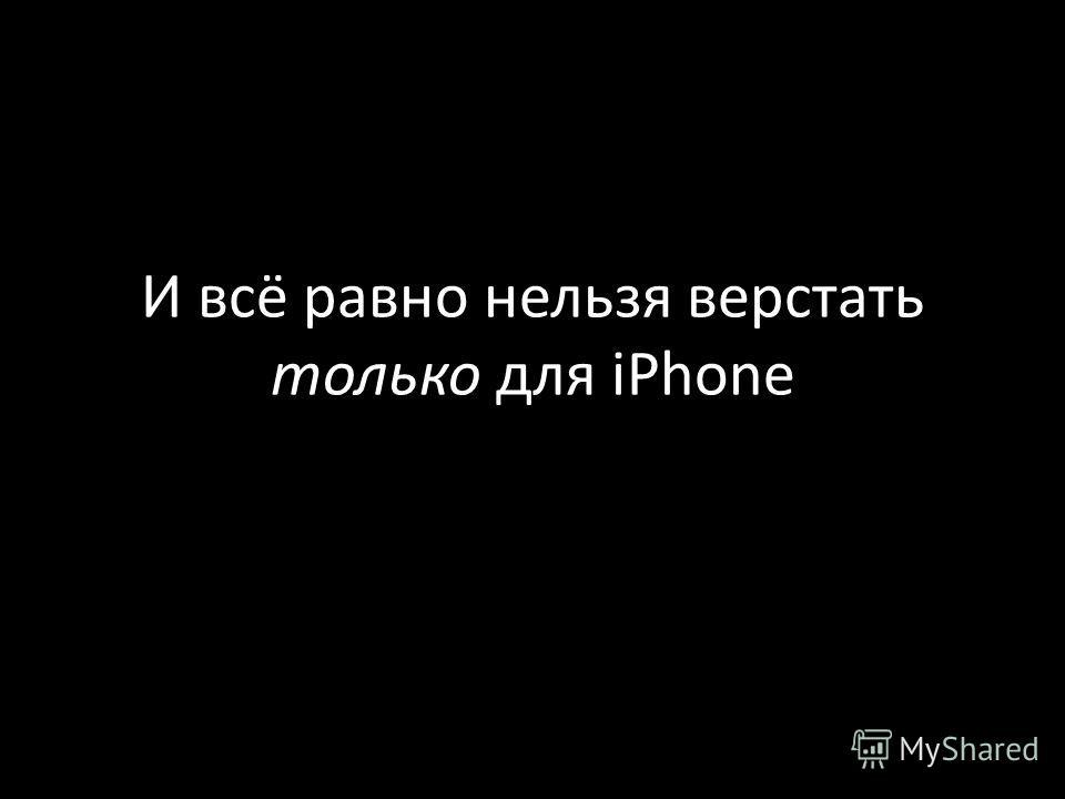 И всё равно нельзя верстать только для iPhone