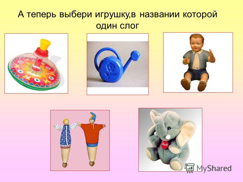 А теперь выбери игрушку,в названии которой один слог