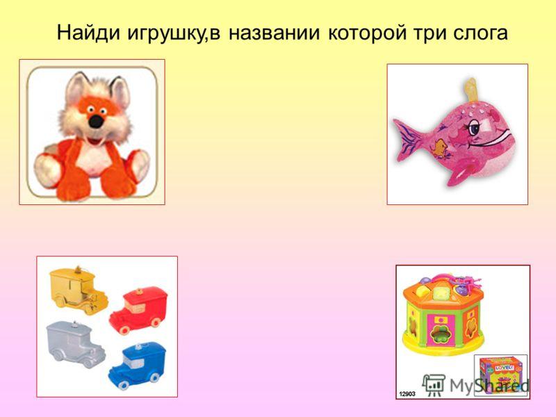 Найди игрушку,в названии которой три слога