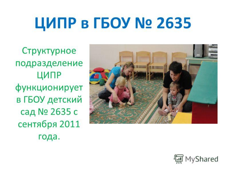 ЦИПР в ГБОУ 2635 Структурное подразделение ЦИПР функционирует в ГБОУ детский сад 2635 с сентября 2011 года.